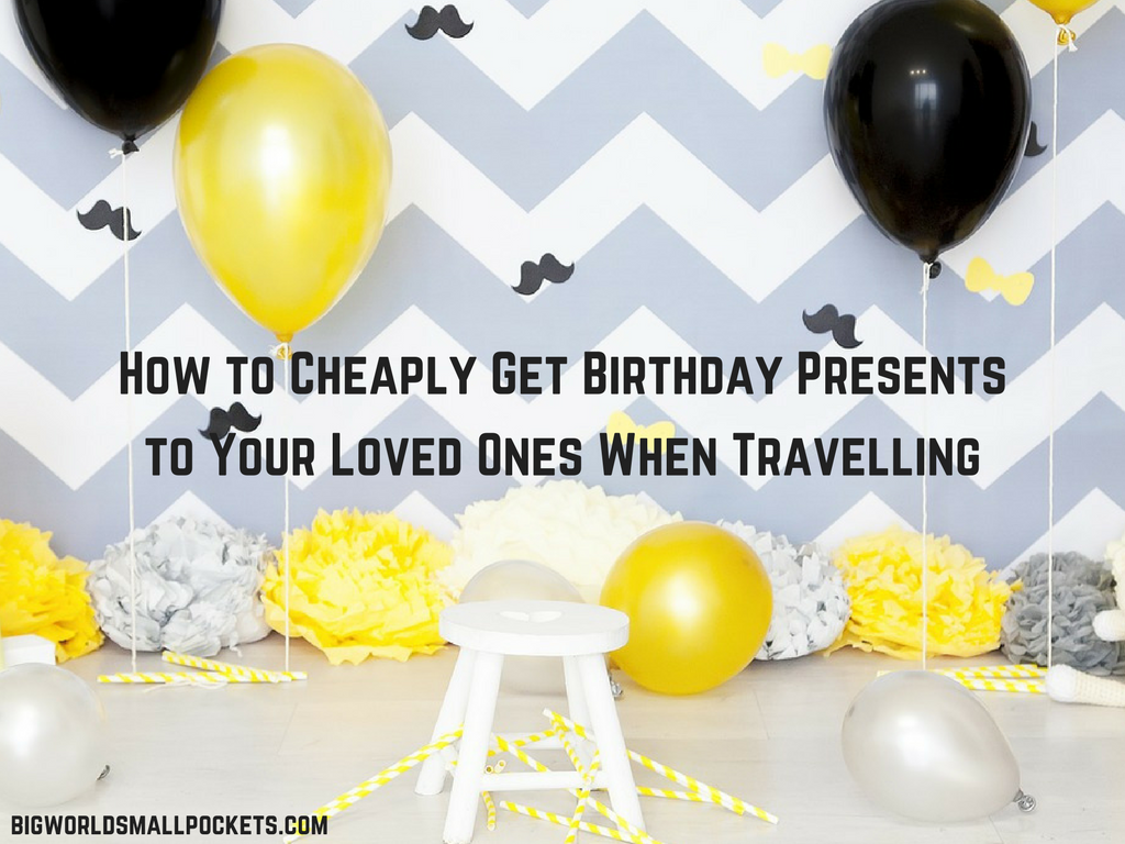 How to Cheaply Get Birthday Presents to Your Loved Ones When Travelling
