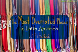 The Most Overrated Places in Latin America I Visited