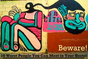 Beware! The 10 Worst People To Meet in Your Hostel