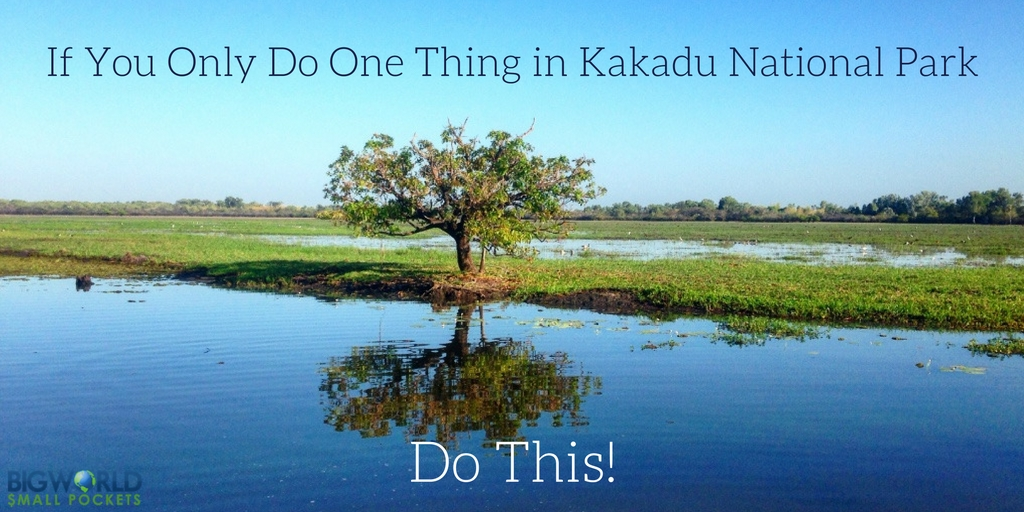 If You Only Do One Thing In Kakadu National Park Do This Big - 11 things to see and do in kakadu national park