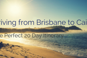 Driving from Brisbane to Cairns : The Perfect 20 Day Itinerary