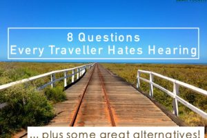 8 Questions Every Traveller Hates Hearing (and some handy alternatives!)