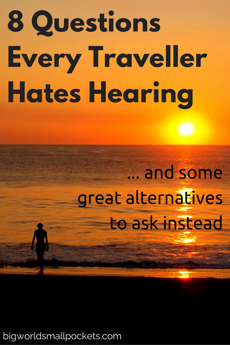 The 8 Questions Every Traveller Hates Hearing {Big World Small Pockets}