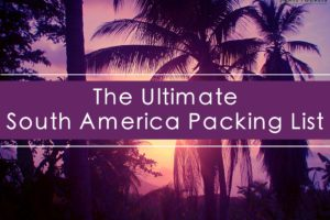 The Ultimate Backpacking South America Packing List