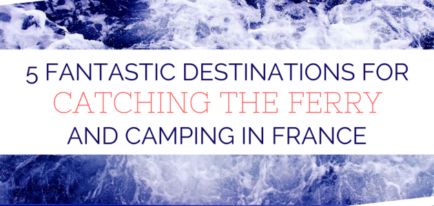 5 Fantastic Destinations For Catching the Ferry and Camping in France