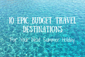 10 Epic Budget Travel Destinations for Your Next Summer Holiday