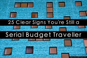 25 Clear Signs You're Still a Serial Budget Traveller … in your 30's!