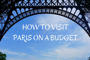 How to Visit Paris on a Budget : The Complete Guide for a Cheap Trip