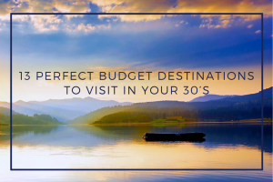13 Perfect Budget Travel Destinations to Visit in your 30's