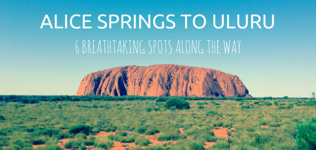 Alice Springs to Uluru : 6 Breathtaking Spots Along the Way
