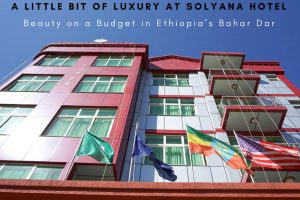 A Little Bit of Luxury at Solyana Hotel : Beauty on a Budget in Ethiopia's Bahar Dar