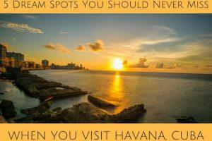 5 Dream Spots You Should Never Miss When You Visit Havana