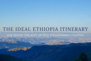 The Ideal Ethiopia Itinerary : Seeing The Best of This Spellbinding Country