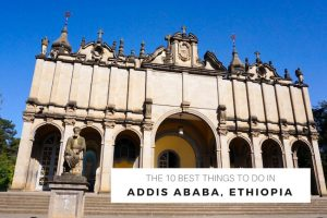 The 10 Best Things to Do in Addis Ababa, Ethiopia
