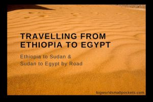 Travelling from Ethiopia to Egypt: Ethiopia to Sudan & Sudan to Egypt by Road