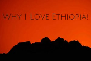 Why I Love Ethiopia!