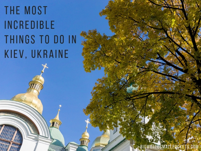 THE MOST INCREDIBLE THINGS TO DO IN KIEV, UKRAINE