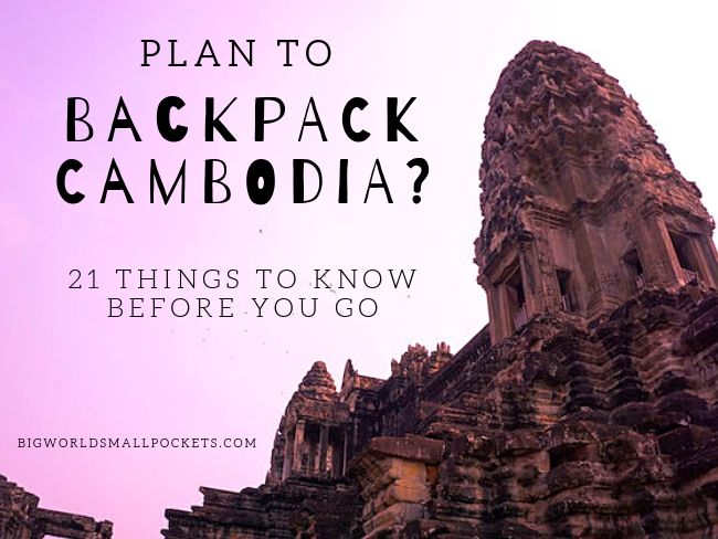 Plan to Backpack Cambodia? 21 Things to Know Before You Go