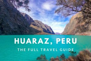 Huaraz, Peru : Complete Travel Guide