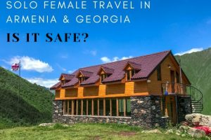 Solo Female Travel in Armenia & Georgia : Is it Safe?