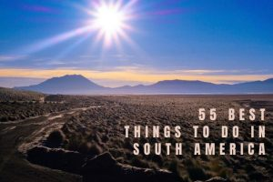 55 Best Things to Do in South America