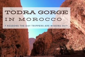 Todra Gorge: 7 Reasons The Day Trippers Are Missing Out!