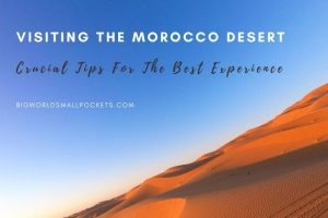 Visiting the Morocco Desert : Crucial Tips for the Best Experience