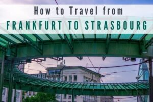 Frankfurt to Strasbourg: How to Travel Between Them
