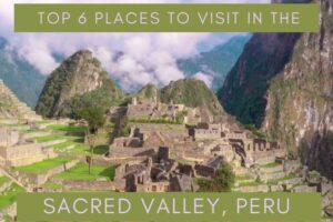 Top 6 Places to Visit in the Sacred Valley, Peru
